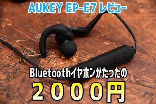 【レビュー】たった2000円で買えるBluetoothイヤホン「AUKEY EP-E7」を試してみた!